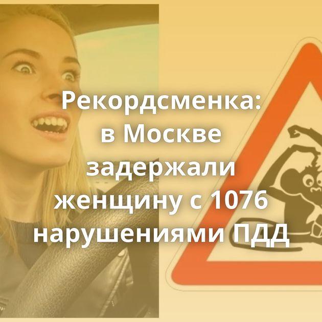 Рекордсменка: вМоскве задержали женщину с1076 нарушениями ПДД
