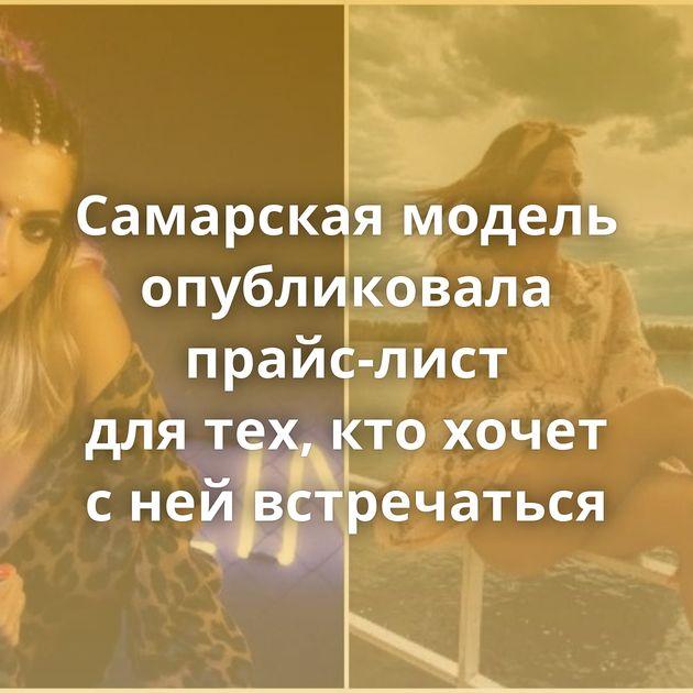 Самарская модель опубликовала прайс-лист длятех, ктохочет снейвстречаться