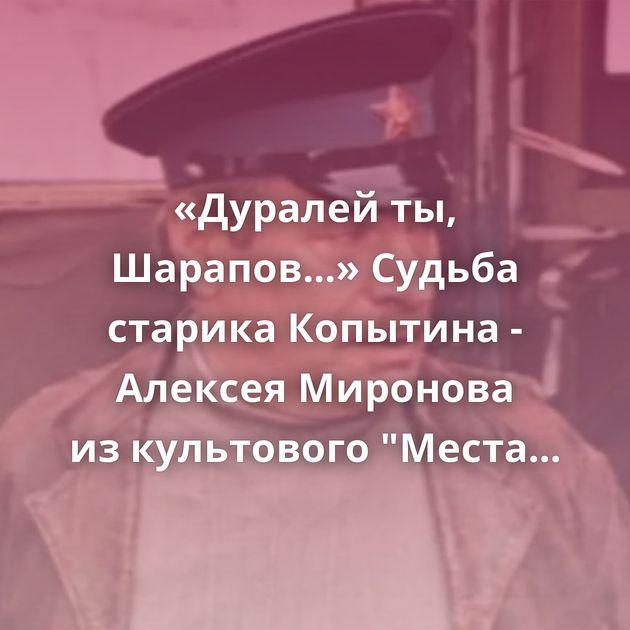 «Дуралей ты, Шарапов...» Судьба старика Копытина - Алексея Миронова изкультового