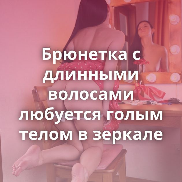 Брюнетка с длинными волосами любуется голым телом в зеркале