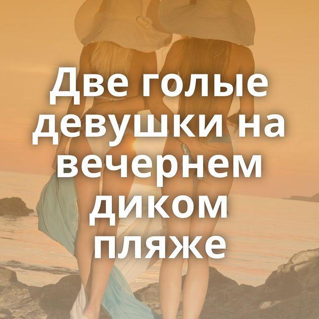 Две голые девушки на вечернем диком пляже