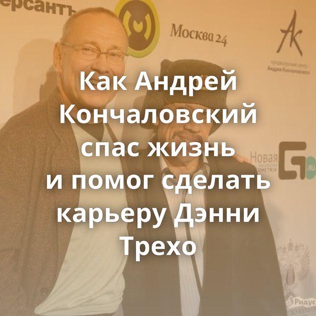 КакАндрей Кончаловский спас жизнь ипомог сделать карьеру Дэнни Трехо