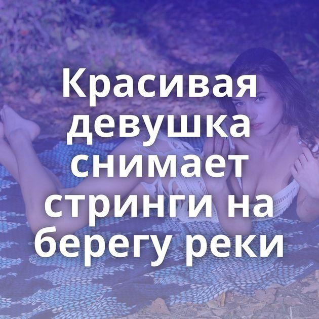 Красивая девушка снимает стринги на берегу реки