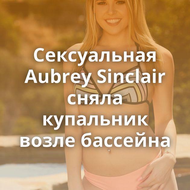 Сексуальная Aubrey Sinclair сняла купальник возле бассейна