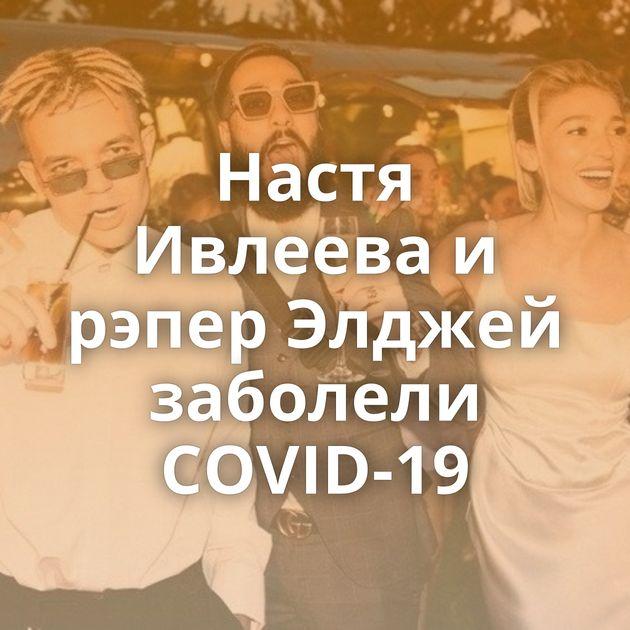 Настя Ивлеева и рэпер Элджей заболели COVID-19
