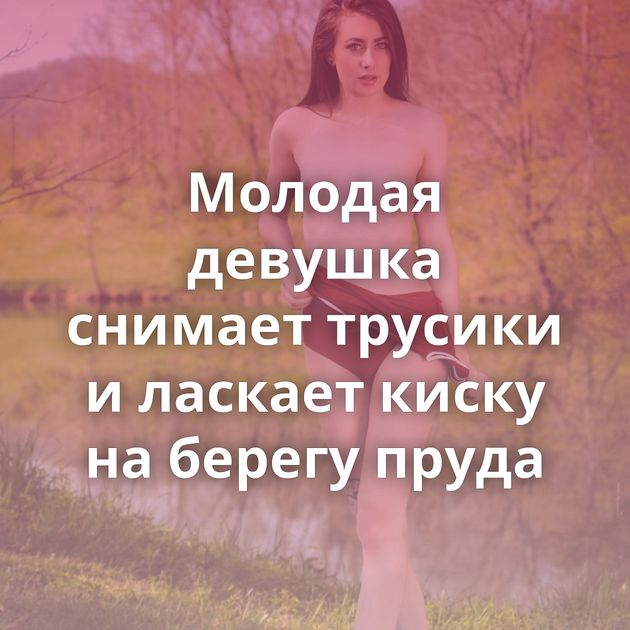 Молодая девушка снимает трусики и ласкает киску на берегу пруда