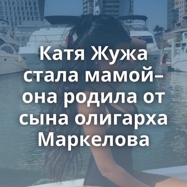 Катя Жужа стала мамой– она родила от сына олигарха Маркелова