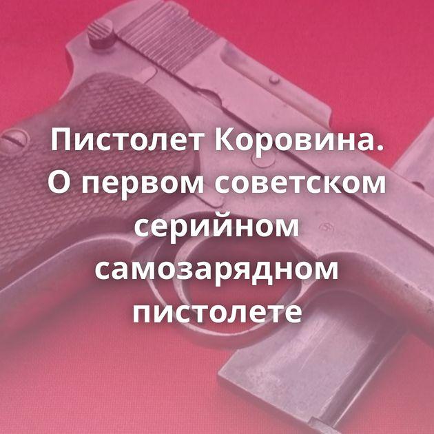 Пистолет Коровина. Опервом советском серийном самозарядном пистолете
