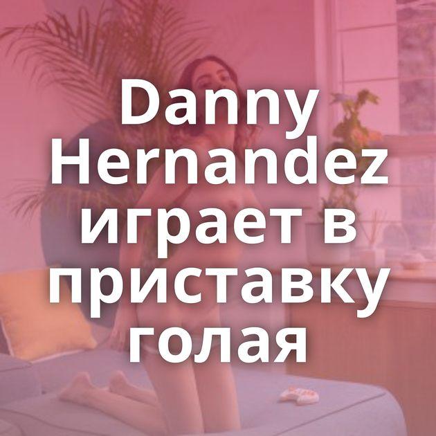 Danny Hernandez играет в приставку голая