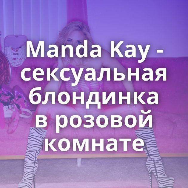 Manda Kay - сексуальная блондинка в розовой комнате