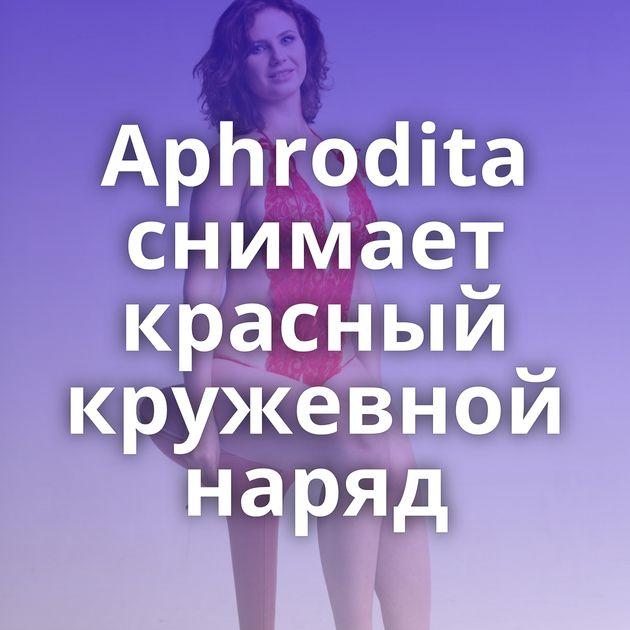 Aphrodita снимает красный кружевной наряд