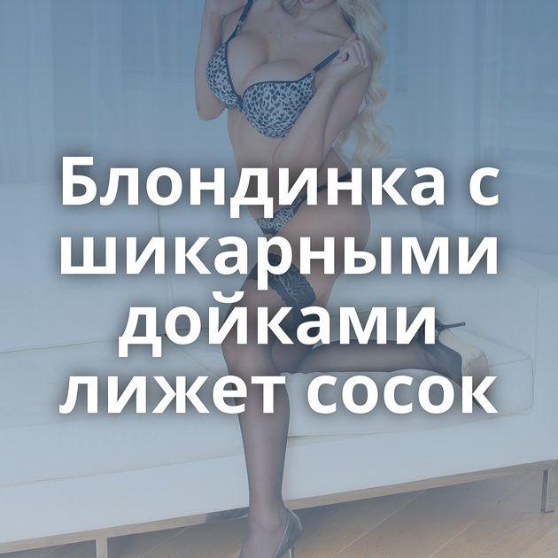 Блондинка с шикарными дойками лижет сосок