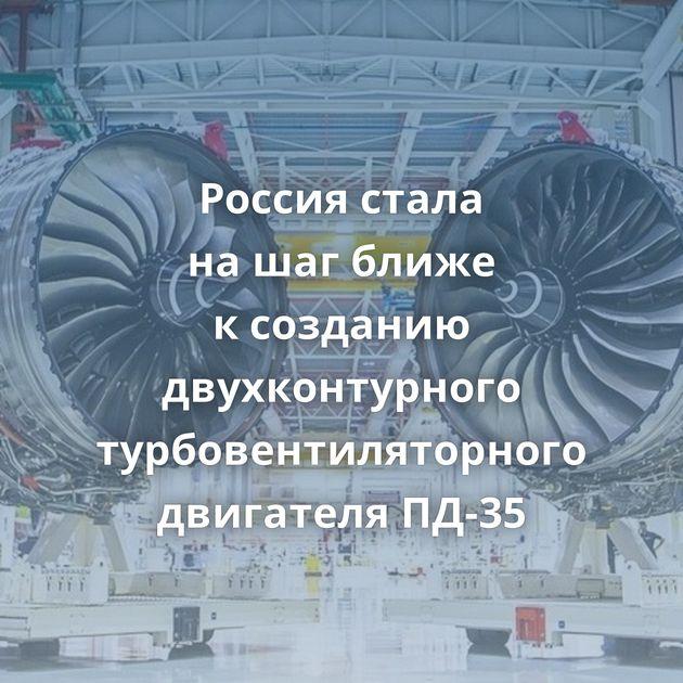 Россия стала нашагближе ксозданию двухконтурного турбовентиляторного двигателя ПД-35