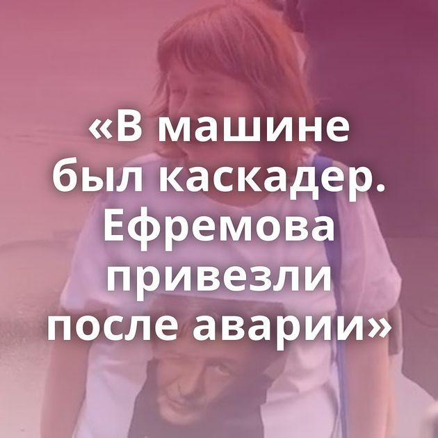 «Вмашине былкаскадер. Ефремова привезли после аварии»