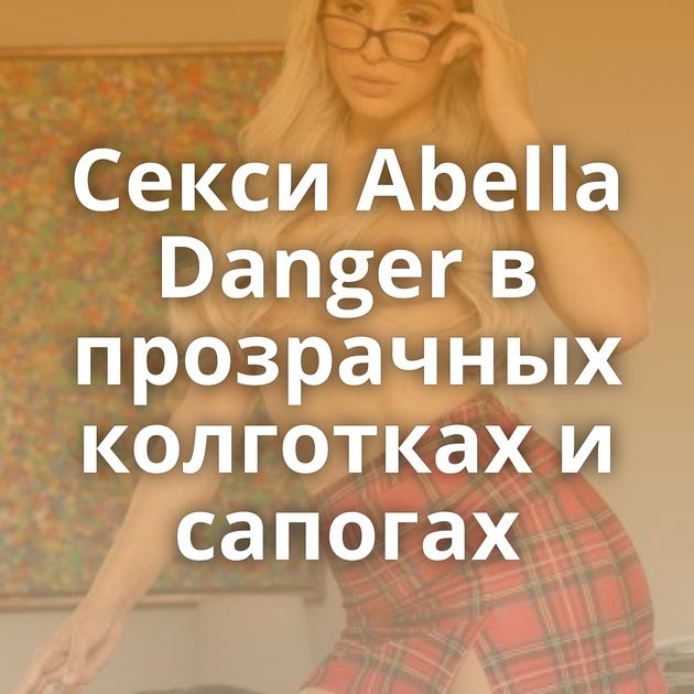 Секси Abella Danger в прозрачных колготках и сапогах