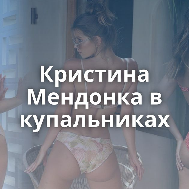 Кристина Мендонка в купальниках