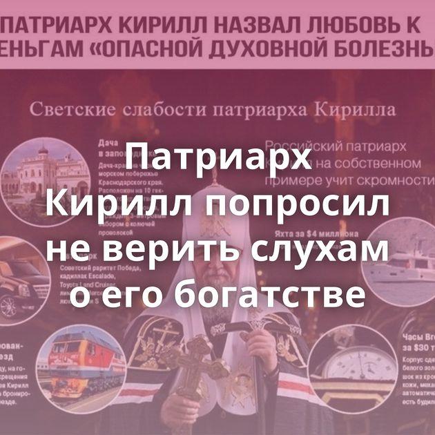 Патриарх Кирилл попросил неверить слухам оегобогатстве
