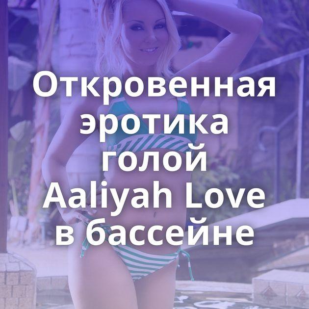 Откровенная эротика голой Aaliyah Love в бассейне
