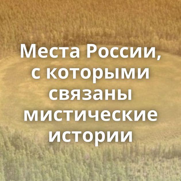 Места России, с которыми связаны мистические истории