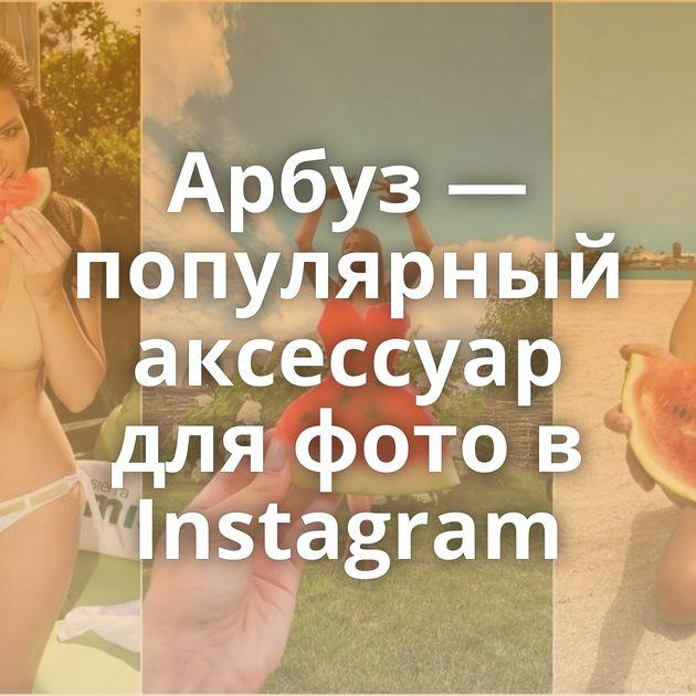Арбуз — популярный аксессуар для фото в Instagram
