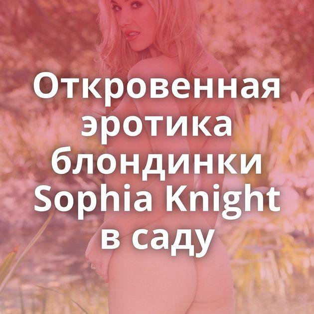 Откровенная эротика блондинки Sophia Knight в саду