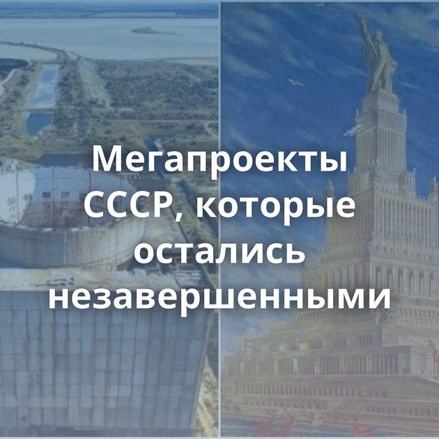 Мегапроекты СССР, которые остались незавершенными