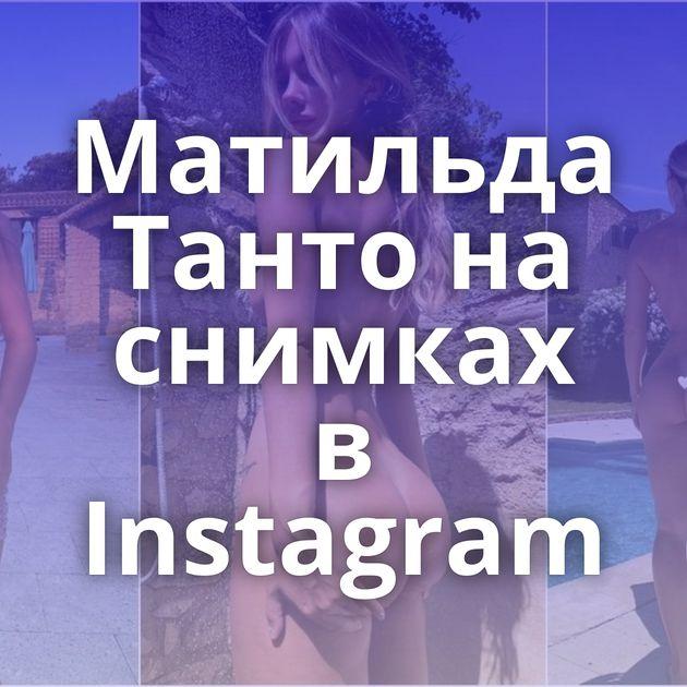 Матильда Танто на снимках в Instagram