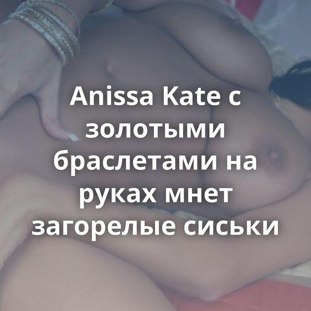 Anissa Kate с золотыми браслетами на руках мнет загорелые сиськи