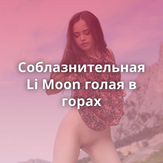 Соблазнительная Li Moon голая в горах