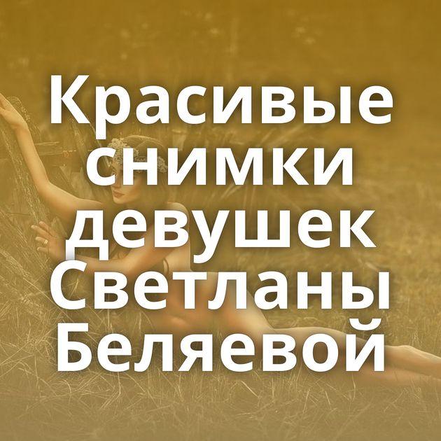 Красивые снимки девушек Светланы Беляевой