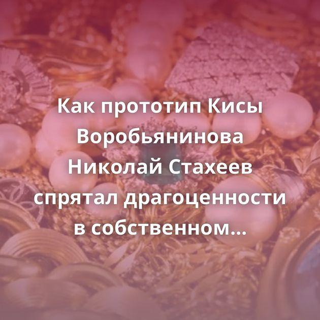Какпрототип Кисы Воробьянинова Николай Стахеев спрятал драгоценности всобственном особняке