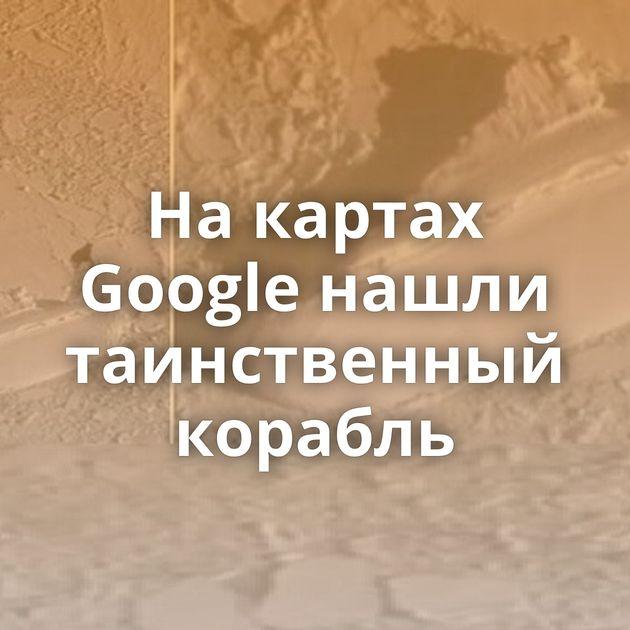 Накартах Google нашли таинственный корабль