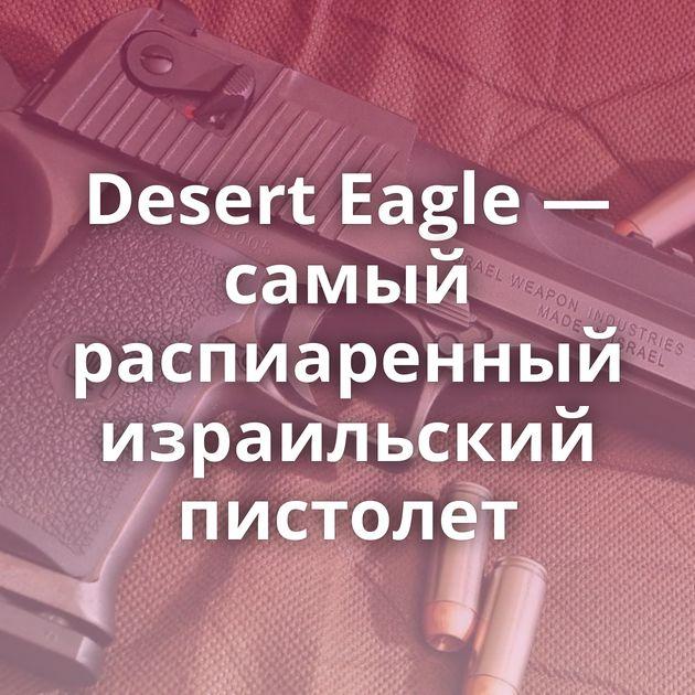 Desert Eagle — самый распиаренный израильский пистолет