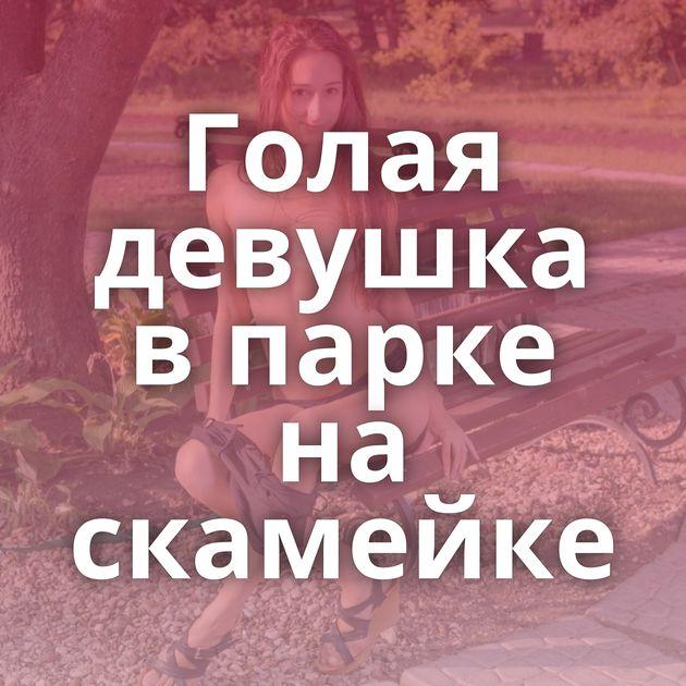 Голая девушка в парке на скамейке