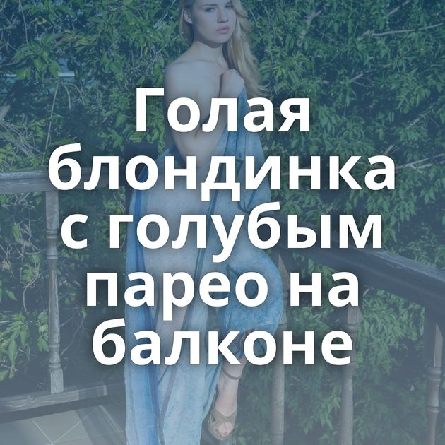 Голая блондинка с голубым парео на балконе
