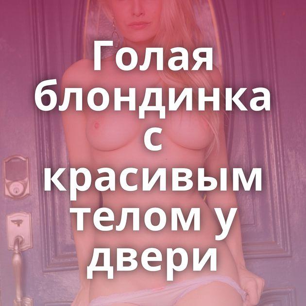 Голая блондинка с красивым телом у двери