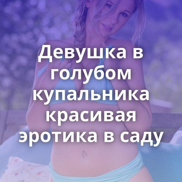 Девушка в голубом купальника красивая эротика в саду