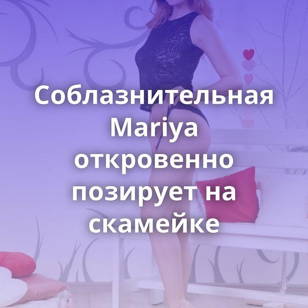 Соблазнительная Mariya откровенно позирует на скамейке