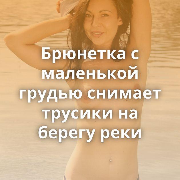 Брюнетка с маленькой грудью снимает трусики на берегу реки