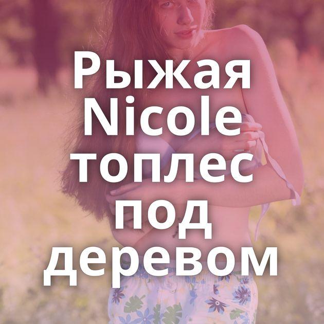 Рыжая Nicole топлес под деревом