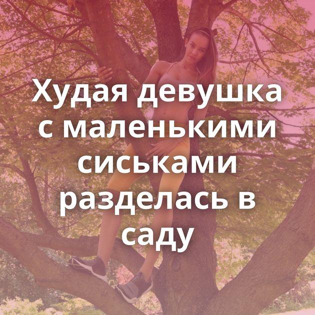 Худая девушка с маленькими сиськами разделась в саду