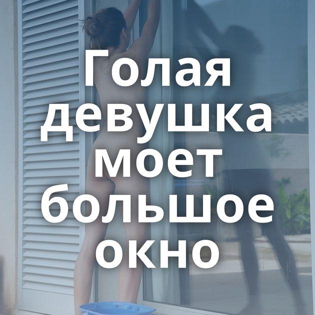 Голая девушка моет большое окно