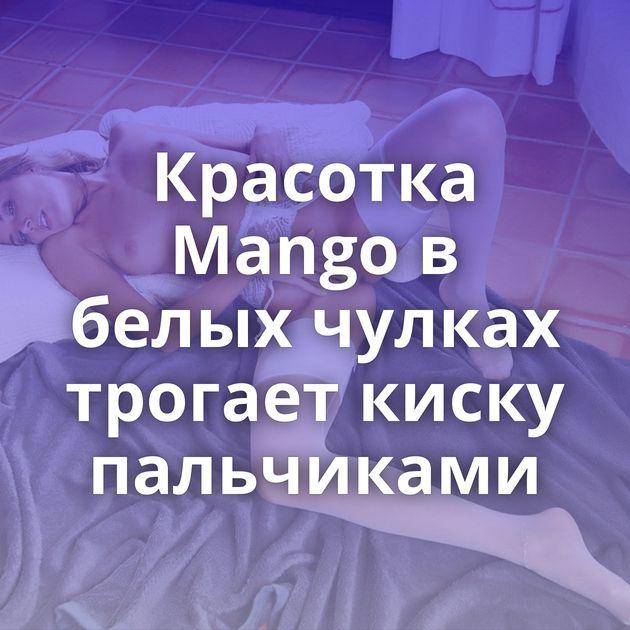 Красотка Mango в белых чулках трогает киску пальчиками