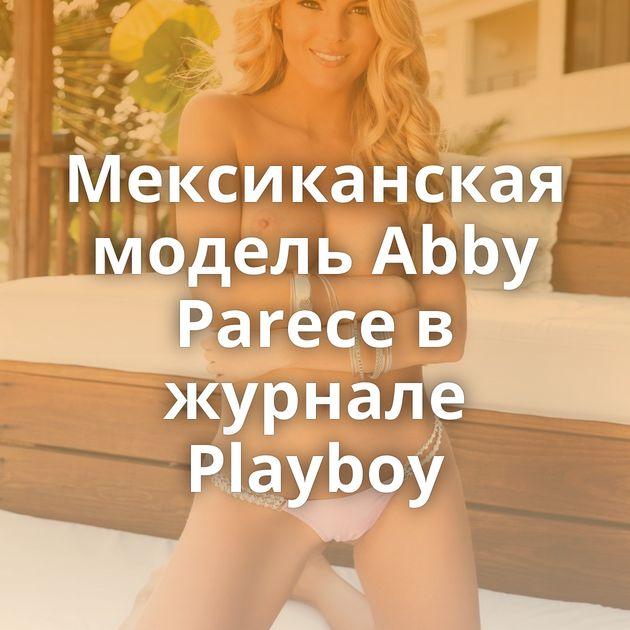 Мексиканская модель Abby Parece в журнале Playboy