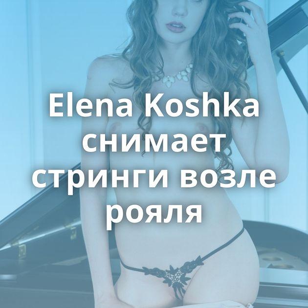 Elena Koshka снимает стринги возле рояля