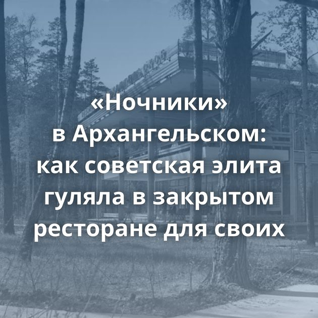 «Ночники» вАрхангельском: каксоветская элита гуляла взакрытом ресторане длясвоих