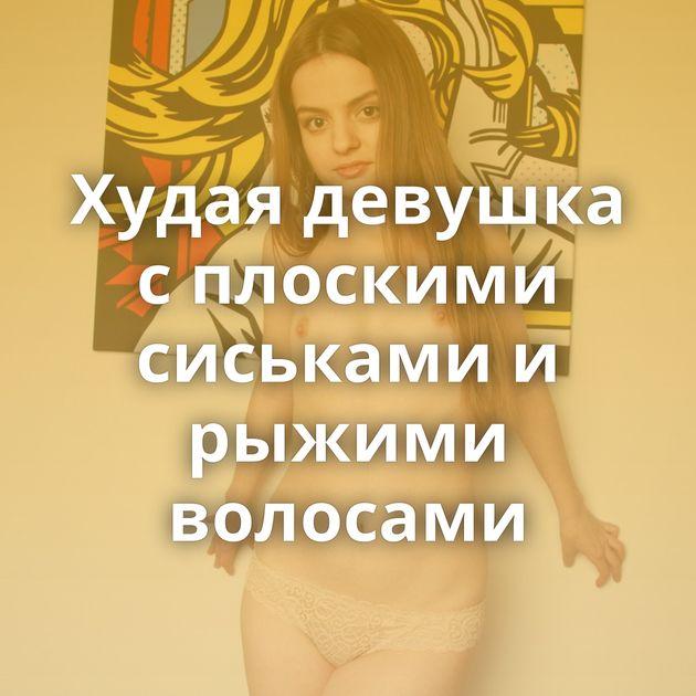 Худая девушка с плоскими сиськами и рыжими волосами