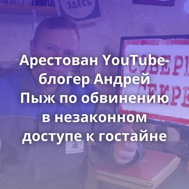Арестован YouTube-блогер Андрей Пыжпообвинению внезаконном доступе кгостайне
