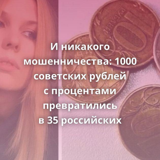 Иникакого мошенничества: 1000 советских рублей спроцентами превратились в35российских