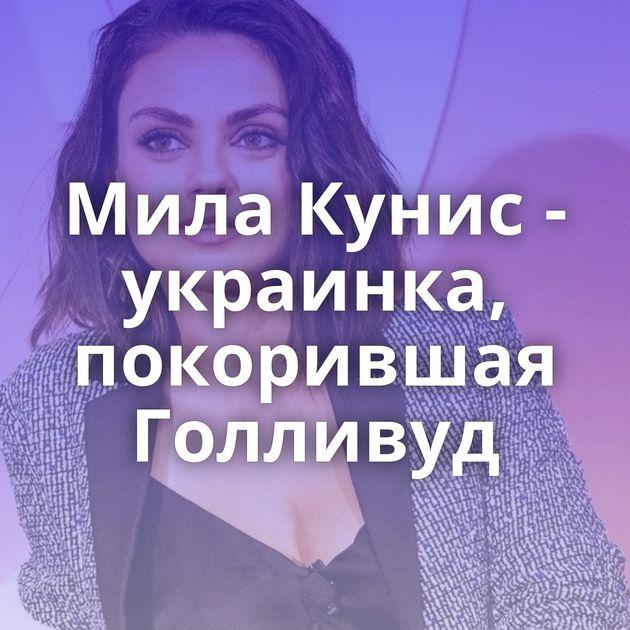 Мила Кунис - украинка, покорившая Голливуд